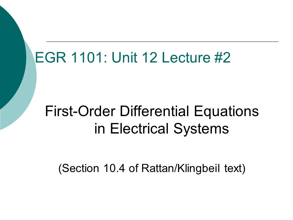 EGR 1101: Unit 12 Lecture #2 First-Order Differential Equations in Electrical Systems (Section 10.4 of Rattan/Klingbeil text)
