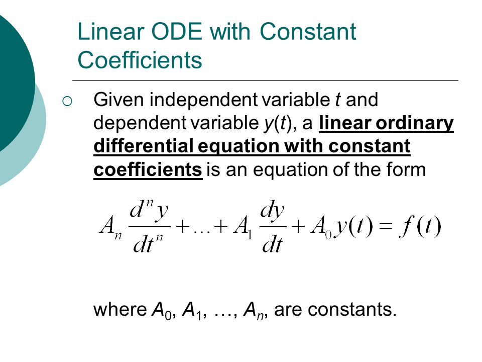 Linear ODE with Constant Coefficients  Given independent variable t and dependent variable y(t), a linear ordinary differential equation with constant coefficients is an equation of the form where A 0, A 1, …, A n, are constants.