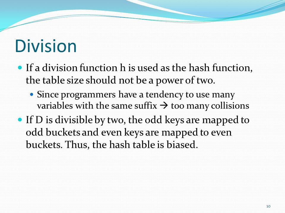 Division If a division function h is used as the hash function, the table size should not be a power of two. Since programmers have a tendency to use