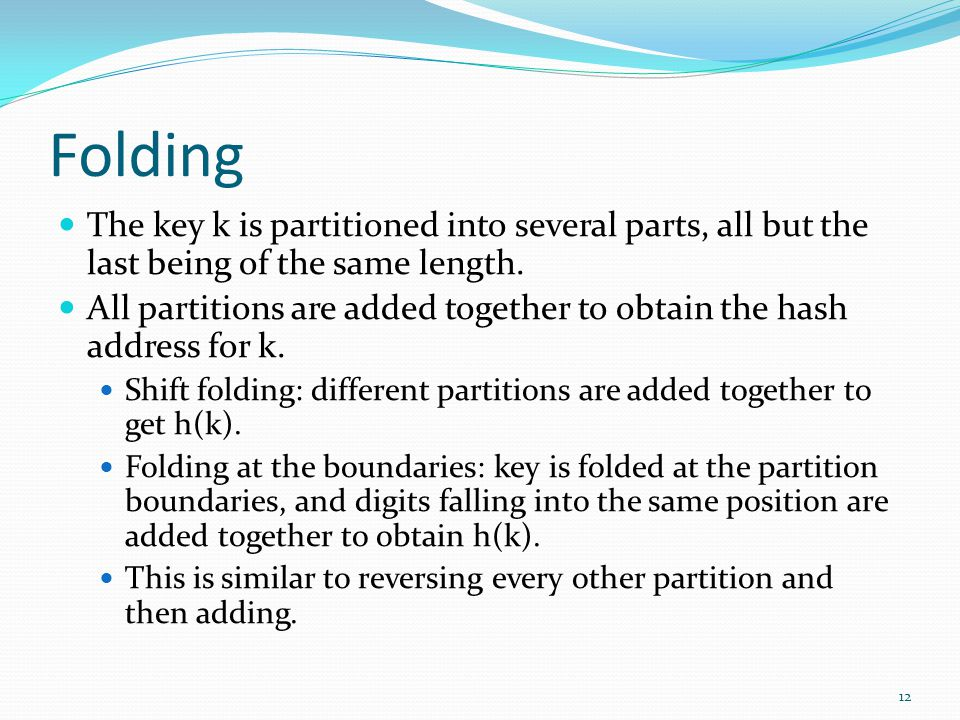 Folding The key k is partitioned into several parts, all but the last being of the same length. All partitions are added together to obtain the hash a