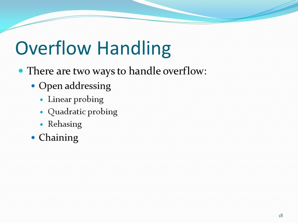 Overflow Handling There are two ways to handle overflow: Open addressing Linear probing Quadratic probing Rehasing Chaining 18
