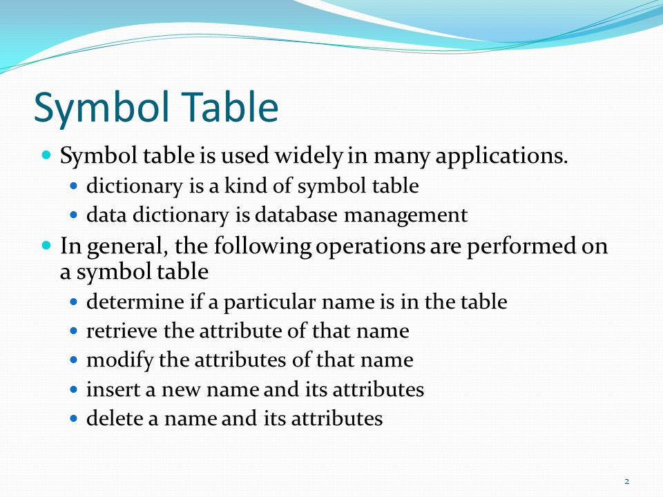 Symbol Table Symbol table is used widely in many applications. dictionary is a kind of symbol table data dictionary is database management In general,