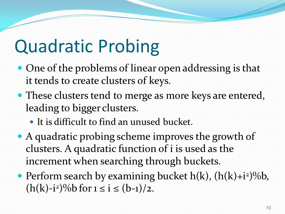 Quadratic Probing One of the problems of linear open addressing is that it tends to create clusters of keys. These clusters tend to merge as more keys