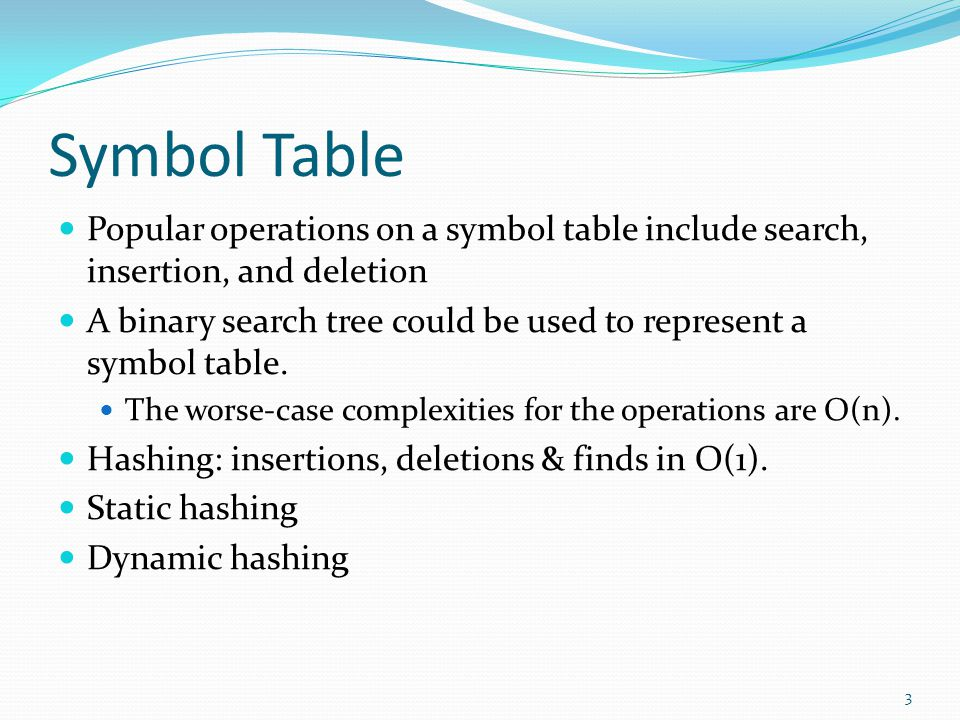 Symbol Table Popular operations on a symbol table include search, insertion, and deletion A binary search tree could be used to represent a symbol tab