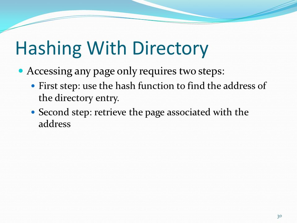 Hashing With Directory Accessing any page only requires two steps: First step: use the hash function to find the address of the directory entry. Secon