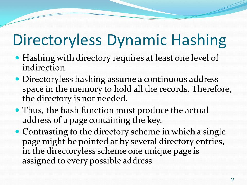 Directoryless Dynamic Hashing Hashing with directory requires at least one level of indirection Directoryless hashing assume a continuous address spac