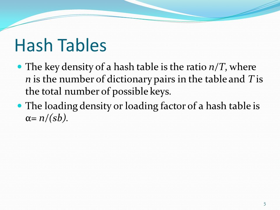 Hash Tables The key density of a hash table is the ratio n/T, where n is the number of dictionary pairs in the table and T is the total number of poss