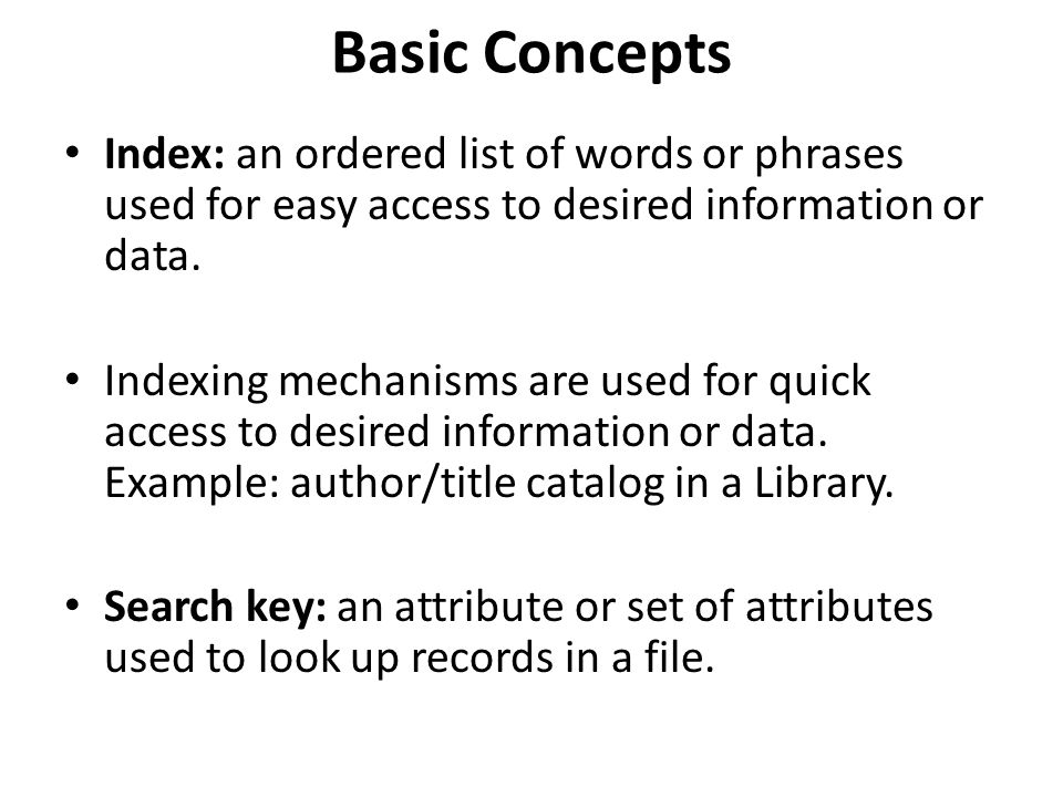 Basic Concepts Index: an ordered list of words or phrases used for easy access to desired information or data. Indexing mechanisms are used for quick