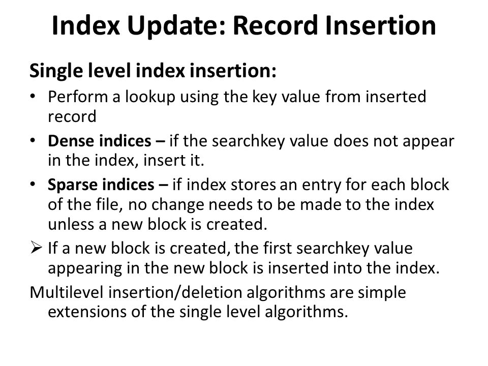 Index Update: Record Insertion Single level index insertion: Perform a lookup using the key value from inserted record Dense indices – if the searchkey value does not appear in the index, insert it.