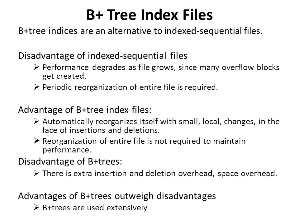 B+ Tree Index Files B+tree indices are an alternative to indexed-sequential files. Disadvantage of indexed-sequential files  Performance degrades as