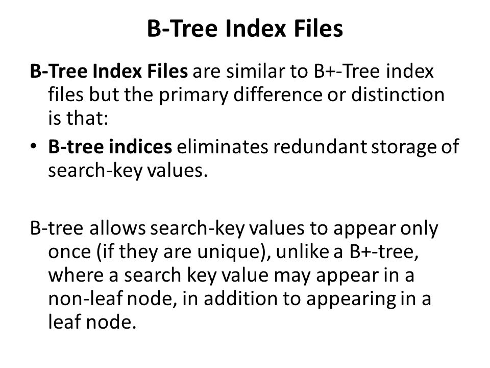 B-Tree Index Files B-Tree Index Files are similar to B+-Tree index files but the primary difference or distinction is that: B-tree indices eliminates