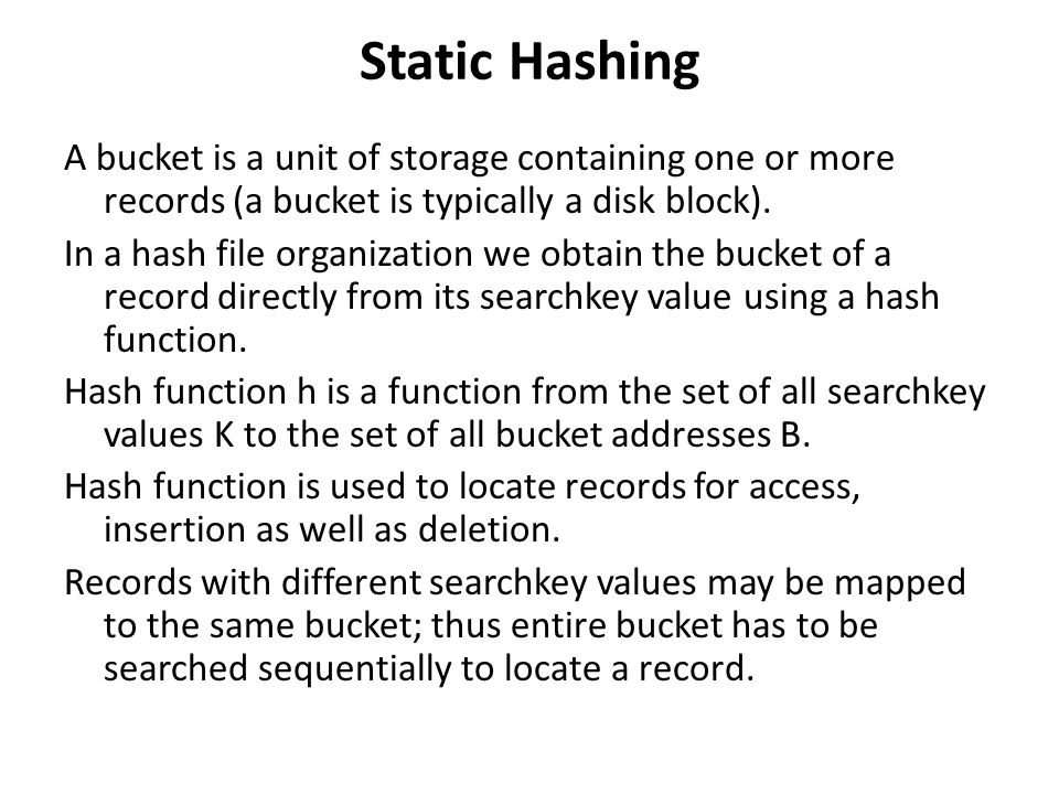 Static Hashing A bucket is a unit of storage containing one or more records (a bucket is typically a disk block). In a hash file organization we obtai