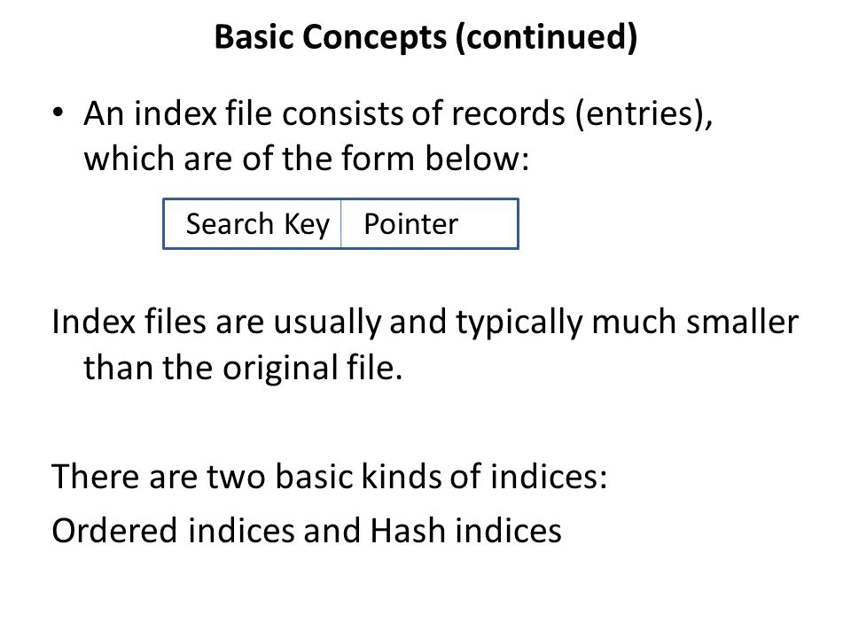 Basic Concepts (continued) An index file consists of records (entries), which are of the form below: Index files are usually and typically much smaller than the original file.