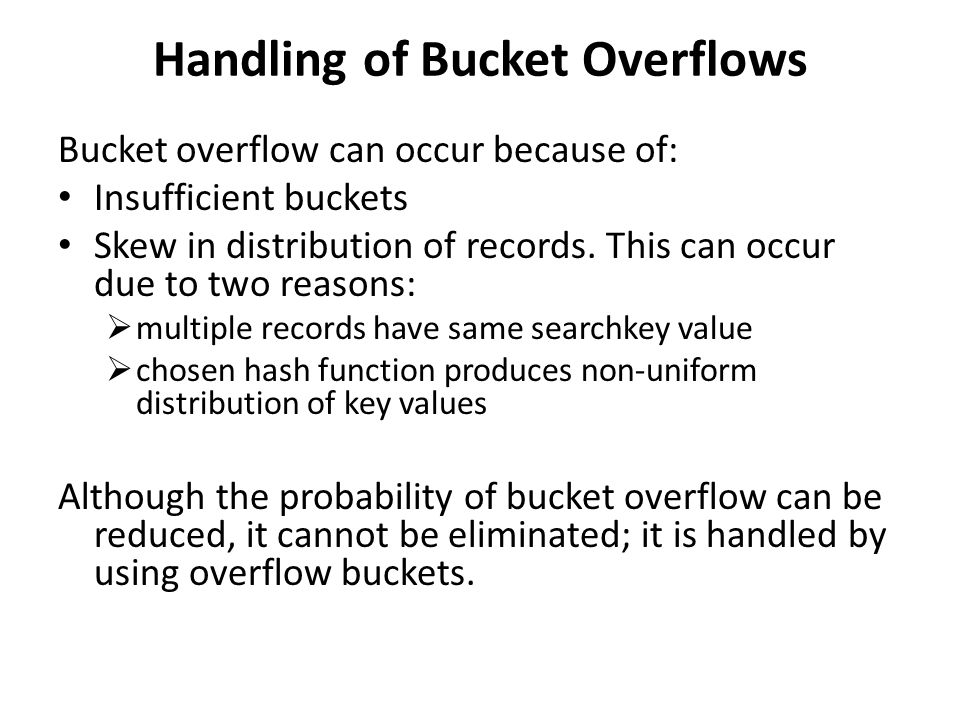 Handling of Bucket Overflows Bucket overflow can occur because of: Insufficient buckets Skew in distribution of records.