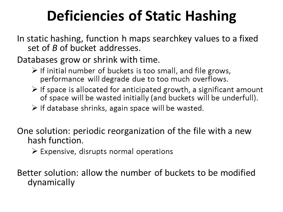 Deficiencies of Static Hashing In static hashing, function h maps searchkey values to a fixed set of B of bucket addresses.