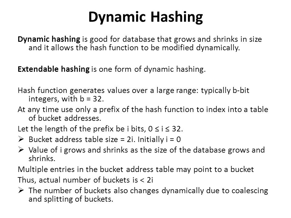 Dynamic Hashing Dynamic hashing is good for database that grows and shrinks in size and it allows the hash function to be modified dynamically.