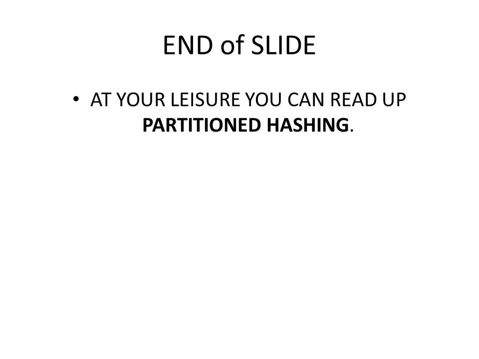 END of SLIDE AT YOUR LEISURE YOU CAN READ UP PARTITIONED HASHING.