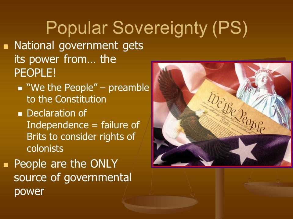 """Popular Sovereignty (PS) National government gets its power from… the PEOPLE! """"We the People"""" – preamble to the Constitution Declaration of Independen"""