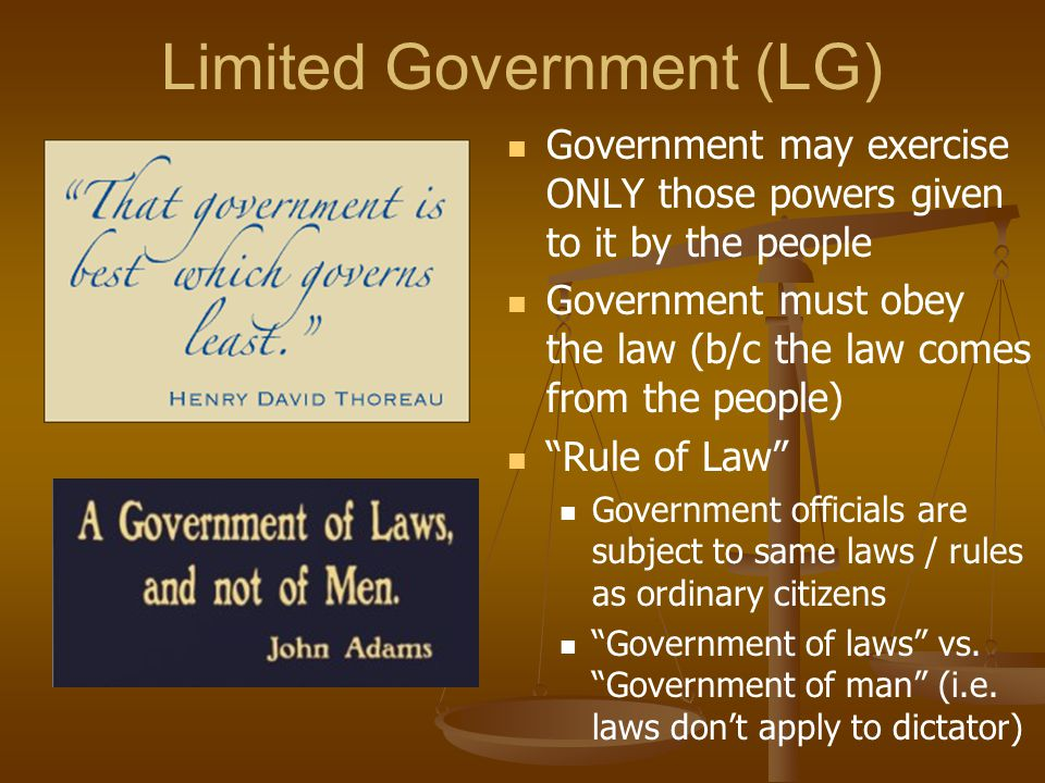 Limited Government (LG) Government may exercise ONLY those powers given to it by the people Government must obey the law (b/c the law comes from the p
