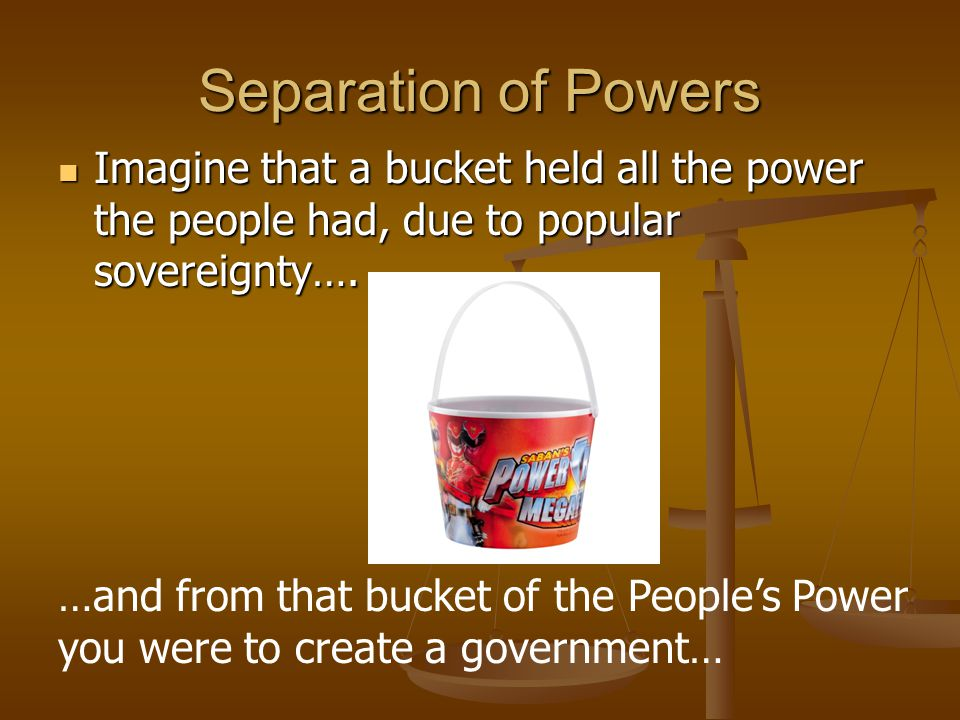 Separation of Powers Imagine that a bucket held all the power the people had, due to popular sovereignty…. Imagine that a bucket held all the power th