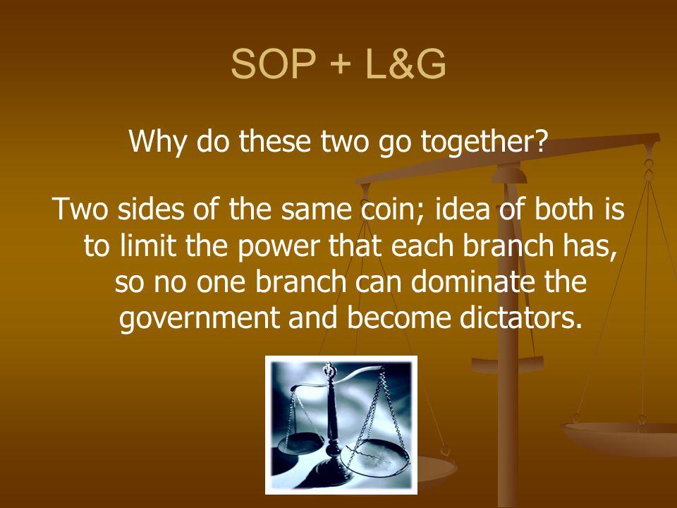 SOP + L&G Why do these two go together? Two sides of the same coin; idea of both is to limit the power that each branch has, so no one branch can domi