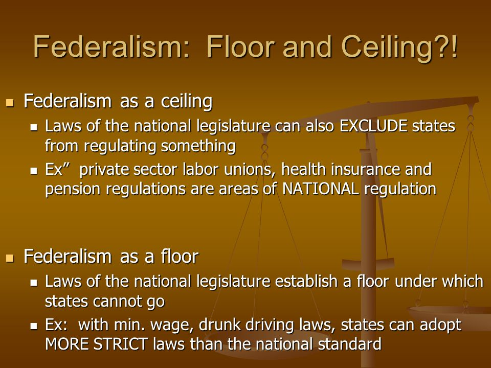 Federalism: Floor and Ceiling?! Federalism as a floor Federalism as a floor Laws of the national legislature establish a floor under which states cann