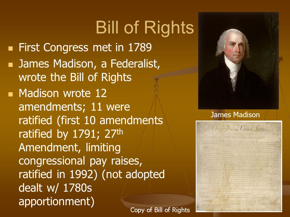 Bill of Rights First Congress met in 1789 James Madison, a Federalist, wrote the Bill of Rights Madison wrote 12 amendments; 11 were ratified (first 1