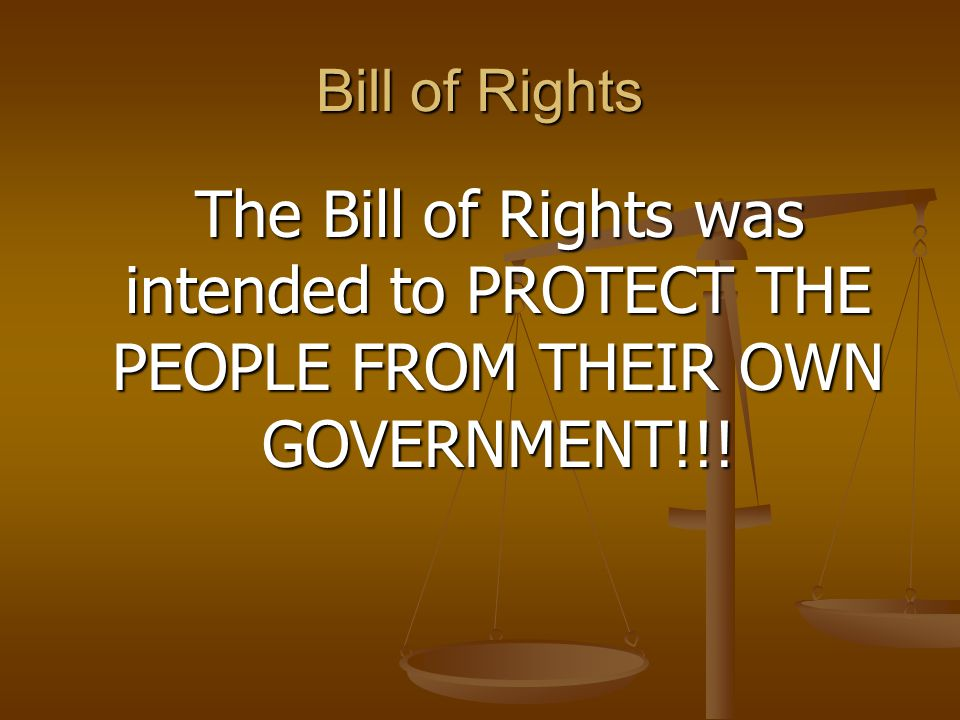 Bill of Rights The Bill of Rights was intended to PROTECT THE PEOPLE FROM THEIR OWN GOVERNMENT!!! The Bill of Rights was intended to PROTECT THE PEOPL