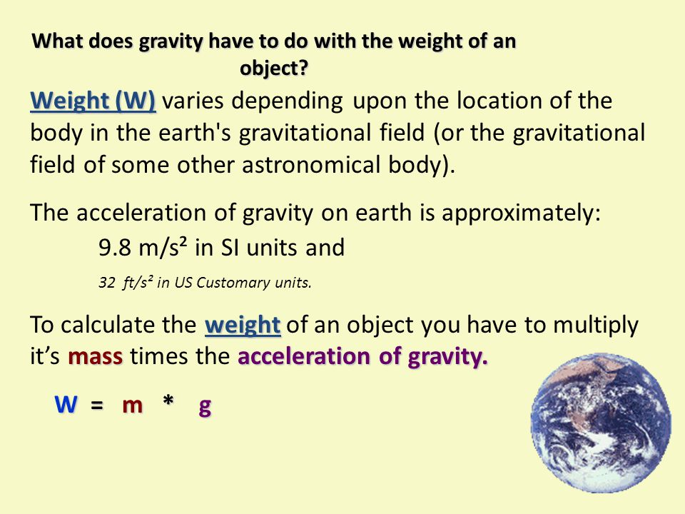 Weight (W) Weight (W) varies depending upon the location of the body in the earth's gravitational field (or the gravitational field of some other astr