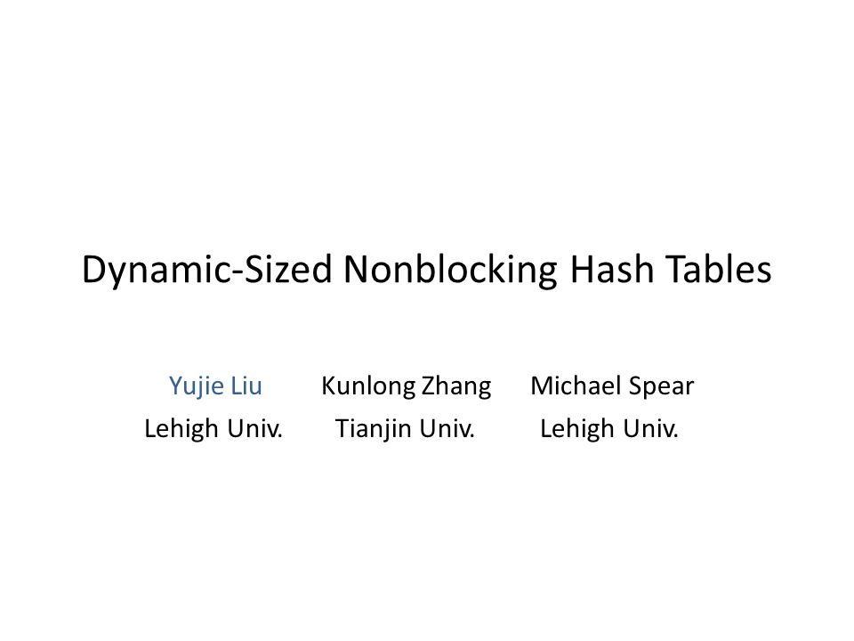 Dynamic-Sized Nonblocking Hash Tables Yujie Liu Kunlong Zhang Michael Spear Lehigh Univ. Tianjin Univ. Lehigh Univ.