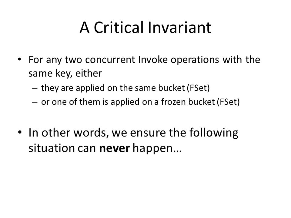 A Critical Invariant For any two concurrent Invoke operations with the same key, either – they are applied on the same bucket (FSet) – or one of them is applied on a frozen bucket (FSet) In other words, we ensure the following situation can never happen…