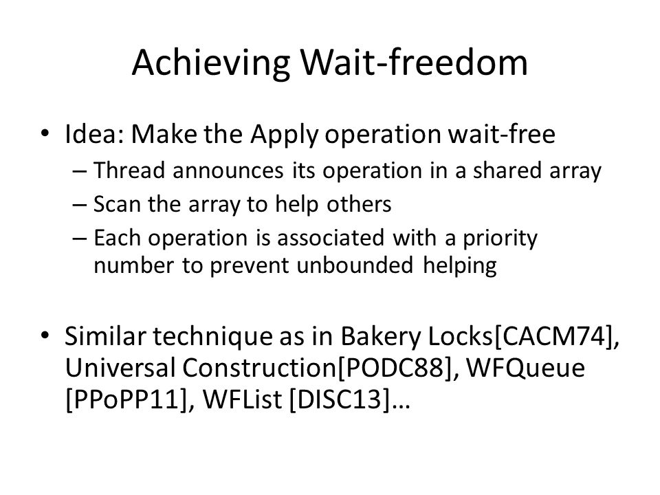 Achieving Wait-freedom Idea: Make the Apply operation wait-free – Thread announces its operation in a shared array – Scan the array to help others – Each operation is associated with a priority number to prevent unbounded helping Similar technique as in Bakery Locks[CACM74], Universal Construction[PODC88], WFQueue [PPoPP11], WFList [DISC13]…