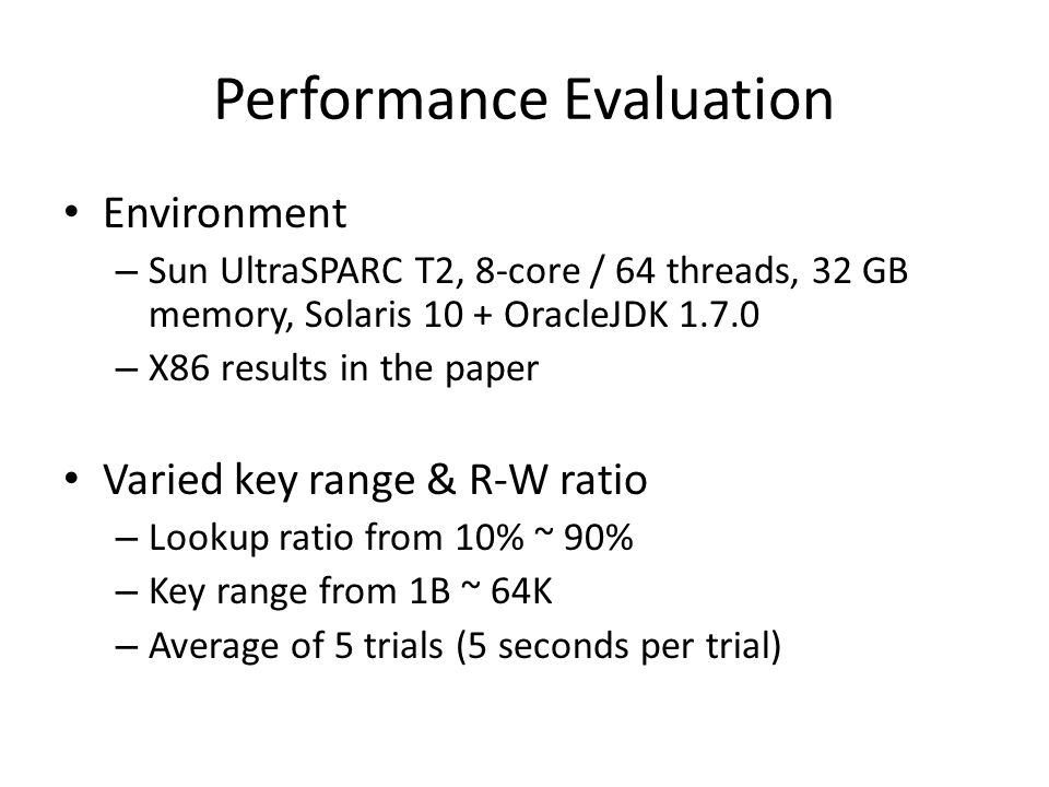 Performance Evaluation Environment – Sun UltraSPARC T2, 8-core / 64 threads, 32 GB memory, Solaris 10 + OracleJDK 1.7.0 – X86 results in the paper Varied key range & R-W ratio – Lookup ratio from 10% ~ 90% – Key range from 1B ~ 64K – Average of 5 trials (5 seconds per trial)