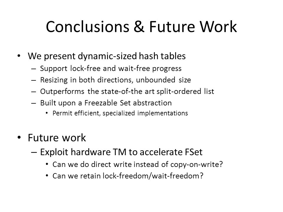 Conclusions & Future Work We present dynamic-sized hash tables – Support lock-free and wait-free progress – Resizing in both directions, unbounded siz