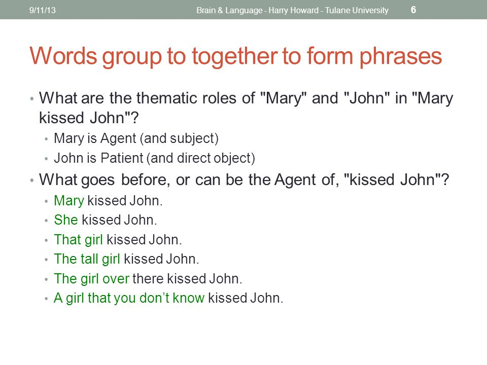 Words group to together to form phrases What are the thematic roles of Mary and John in Mary kissed John .