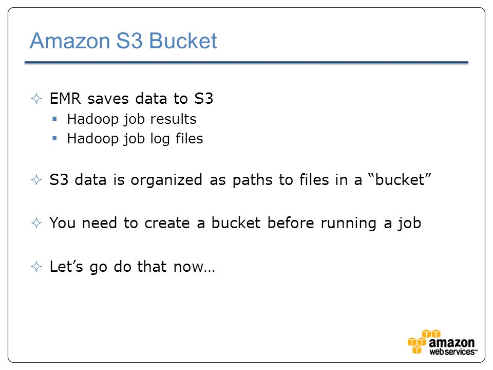 Amazon S3 Bucket  EMR saves data to S3  Hadoop job results  Hadoop job log files  S3 data is organized as paths to files in a bucket  You need to create a bucket before running a job  Let's go do that now…
