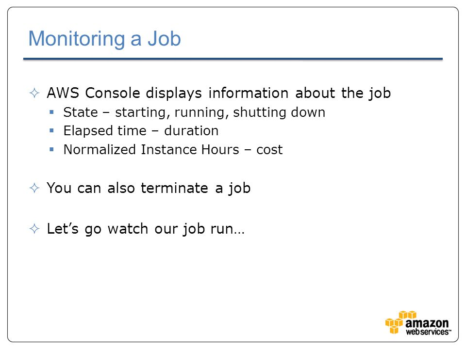 Monitoring a Job  AWS Console displays information about the job  State – starting, running, shutting down  Elapsed time – duration  Normalized Instance Hours – cost  You can also terminate a job  Let's go watch our job run…