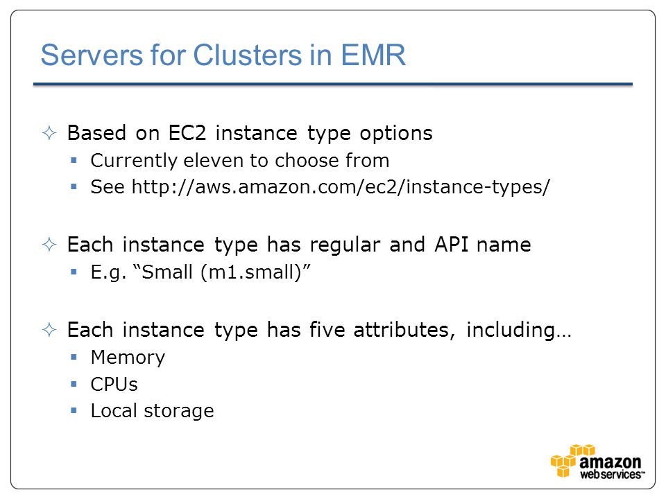 Servers for Clusters in EMR  Based on EC2 instance type options  Currently eleven to choose from  See http://aws.amazon.com/ec2/instance-types/  Each instance type has regular and API name  E.g.