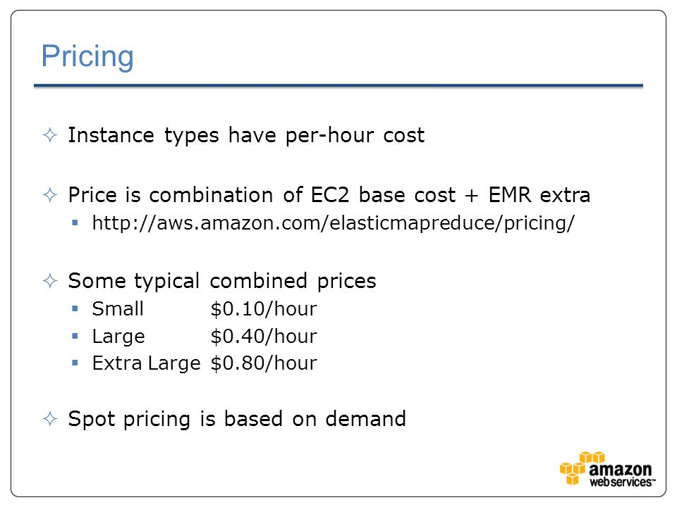 Pricing  Instance types have per-hour cost  Price is combination of EC2 base cost + EMR extra  http://aws.amazon.com/elasticmapreduce/pricing/  Some typical combined prices  Small$0.10/hour  Large$0.40/hour  Extra Large$0.80/hour  Spot pricing is based on demand