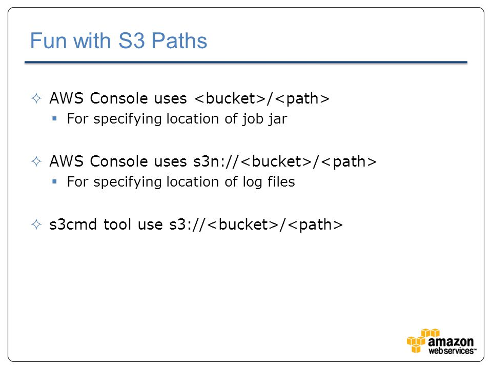 Fun with S3 Paths  AWS Console uses /  For specifying location of job jar  AWS Console uses s3n:// /  For specifying location of log files  s3cmd tool use s3:// /