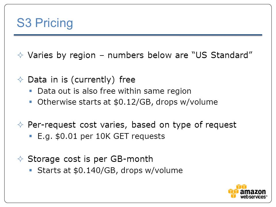S3 Pricing  Varies by region – numbers below are US Standard  Data in is (currently) free  Data out is also free within same region  Otherwise starts at $0.12/GB, drops w/volume  Per-request cost varies, based on type of request  E.g.