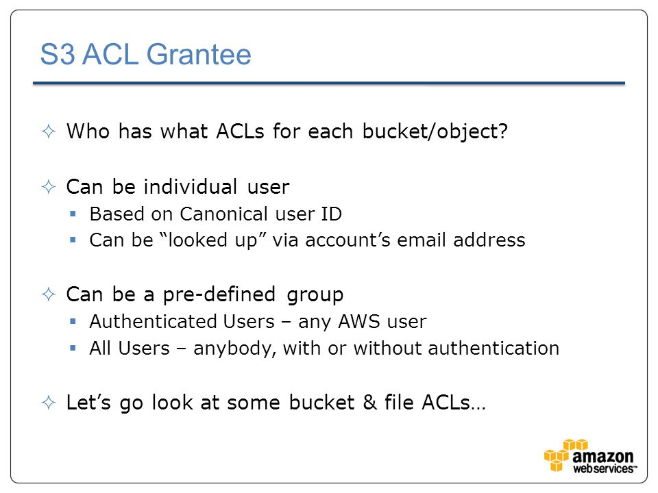 S3 ACL Grantee  Who has what ACLs for each bucket/object.