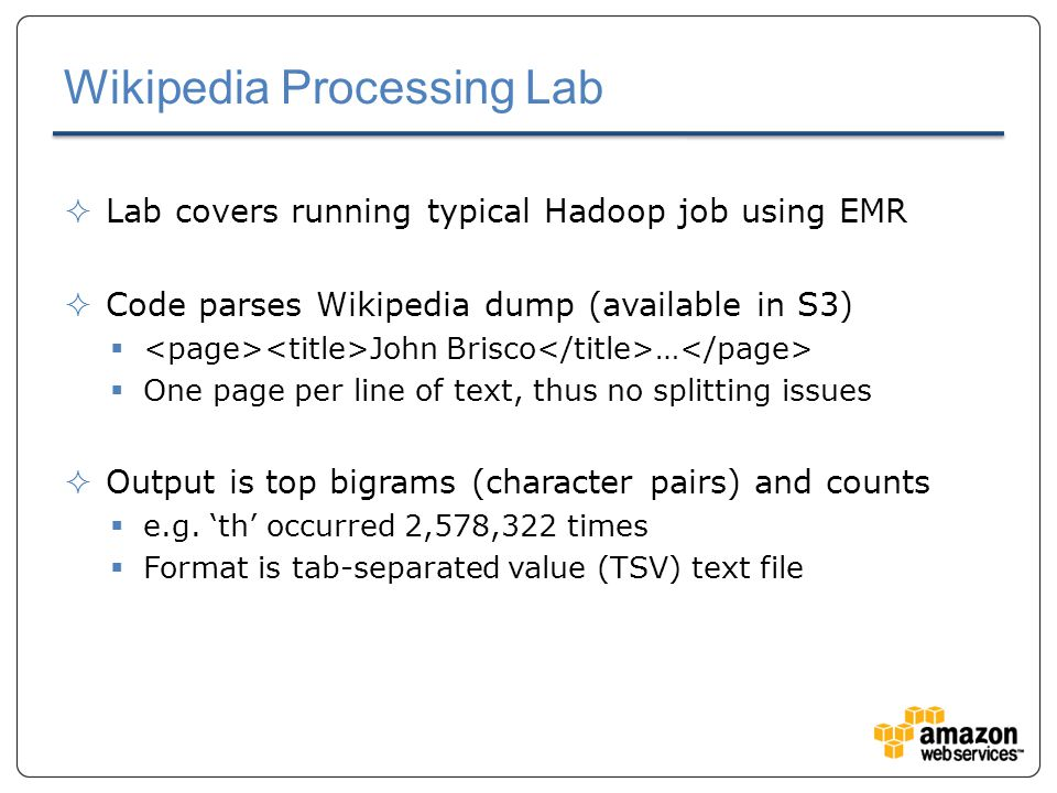 Wikipedia Processing Lab  Lab covers running typical Hadoop job using EMR  Code parses Wikipedia dump (available in S3)  John Brisco …  One page per line of text, thus no splitting issues  Output is top bigrams (character pairs) and counts  e.g.