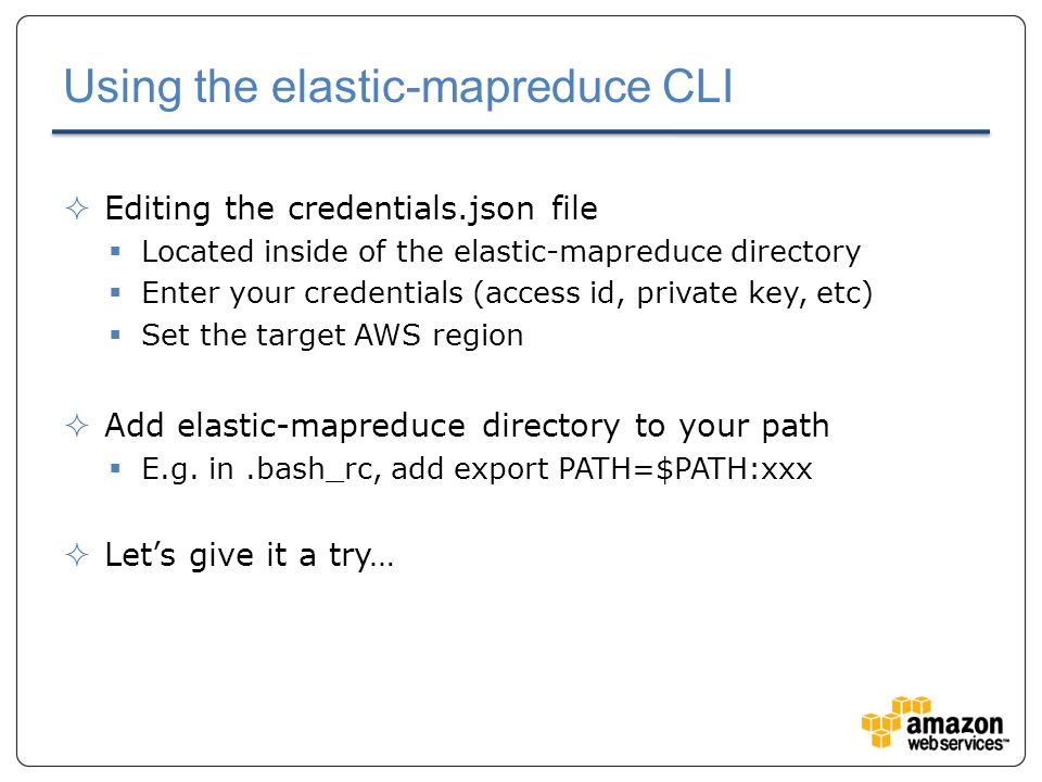 Using the elastic-mapreduce CLI  Editing the credentials.json file  Located inside of the elastic-mapreduce directory  Enter your credentials (access id, private key, etc)  Set the target AWS region  Add elastic-mapreduce directory to your path  E.g.