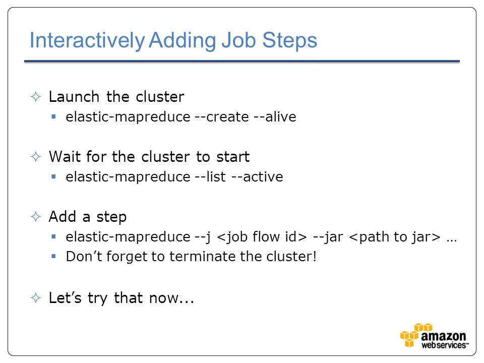Interactively Adding Job Steps  Launch the cluster  elastic-mapreduce --create --alive  Wait for the cluster to start  elastic-mapreduce --list --active  Add a step  elastic-mapreduce --j --jar …  Don't forget to terminate the cluster.