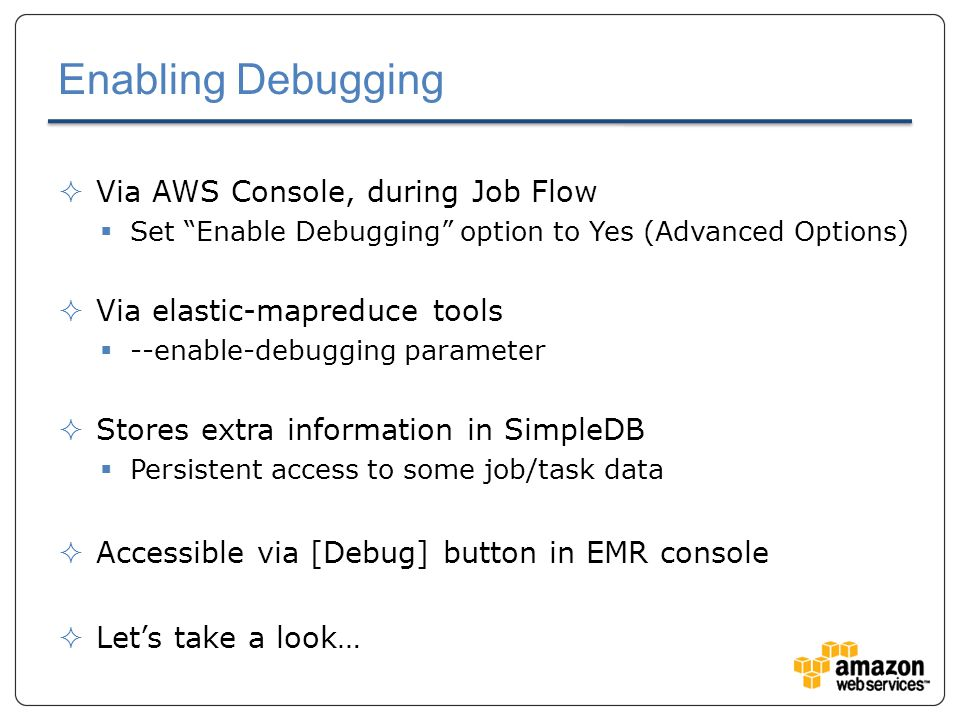 Enabling Debugging  Via AWS Console, during Job Flow  Set Enable Debugging option to Yes (Advanced Options)  Via elastic-mapreduce tools  --enable-debugging parameter  Stores extra information in SimpleDB  Persistent access to some job/task data  Accessible via [Debug] button in EMR console  Let's take a look…