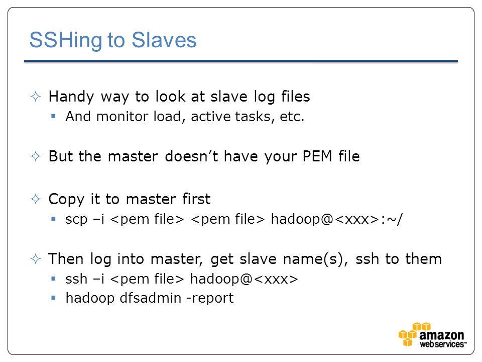 SSHing to Slaves  Handy way to look at slave log files  And monitor load, active tasks, etc.