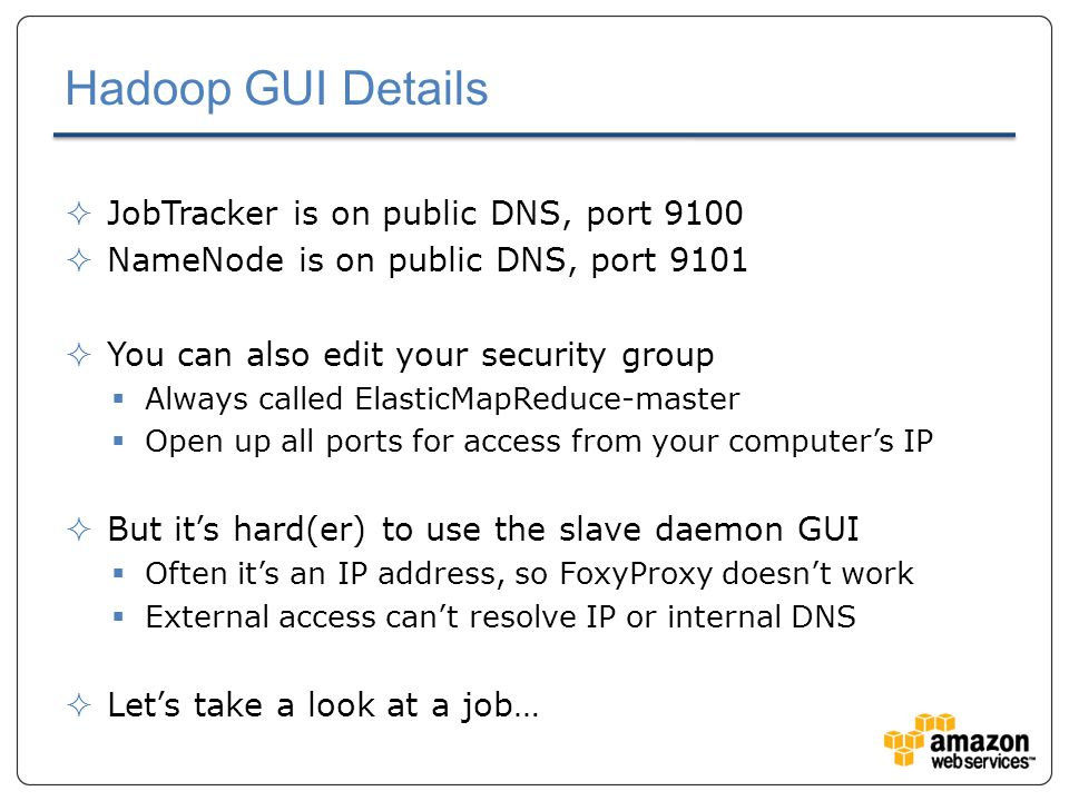 Hadoop GUI Details  JobTracker is on public DNS, port 9100  NameNode is on public DNS, port 9101  You can also edit your security group  Always called ElasticMapReduce-master  Open up all ports for access from your computer's IP  But it's hard(er) to use the slave daemon GUI  Often it's an IP address, so FoxyProxy doesn't work  External access can't resolve IP or internal DNS  Let's take a look at a job…