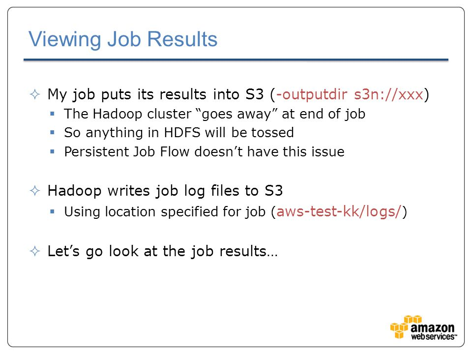 Viewing Job Results  My job puts its results into S3 (-outputdir s3n://xxx)  The Hadoop cluster goes away at end of job  So anything in HDFS will be tossed  Persistent Job Flow doesn't have this issue  Hadoop writes job log files to S3  Using location specified for job ( aws-test-kk/logs/ )  Let's go look at the job results…