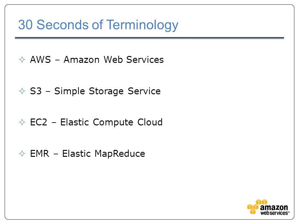 30 Seconds of Terminology  AWS – Amazon Web Services  S3 – Simple Storage Service  EC2 – Elastic Compute Cloud  EMR – Elastic MapReduce